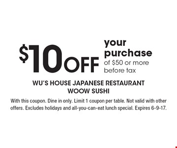 $10 Off your purchase of $50 or more, before tax. With this coupon. Dine in only. Limit 1 coupon per table. Not valid with other offers. Excludes holidays and all-you-can-eat lunch special. Expires 6-9-17.