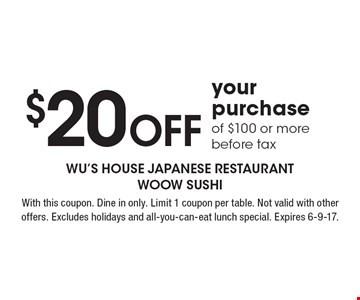 $20 Off your purchase of $100 or more, before tax. With this coupon. Dine in only. Limit 1 coupon per table. Not valid with other offers. Excludes holidays and all-you-can-eat lunch special. Expires 6-9-17.