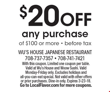 $20 OFF any purchase of $100 or more. Before tax. With this coupon. Limited one coupon per table. Valid at Wu's House and Woow Sushi. Valid Monday-Friday only. Excludes holidays and all-you-can-eat special. Not valid with other offers or prior purchases. Dine-in only. Expires 3-23-18. Go to LocalFlavor.com for more coupons.