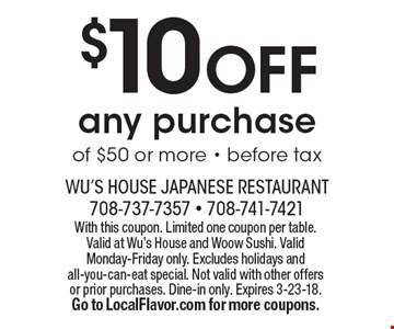 $10 OFF any purchase of $50 or more. Before tax. With this coupon. Limited one coupon per table. Valid at Wu's House and Woow Sushi. Valid Monday-Friday only. Excludes holidays and all-you-can-eat special. Not valid with other offers or prior purchases. Dine-in only. Expires 3-23-18. Go to LocalFlavor.com for more coupons.