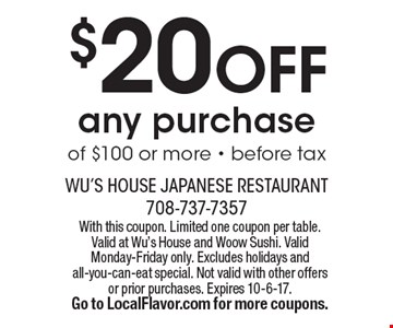 $20 OFF any purchase of $100 or more - before tax. With this coupon. Limited one coupon per table. Valid at Wu's House and Woow Sushi. Valid Monday-Friday only. Excludes holidays and all-you-can-eat special. Not valid with other offers or prior purchases. Expires 10-6-17. Go to LocalFlavor.com for more coupons.