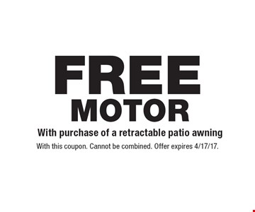FREE MOTOR With purchase of a retractable patio awning. With this coupon. Cannot be combined. Offer expires 4/17/17.