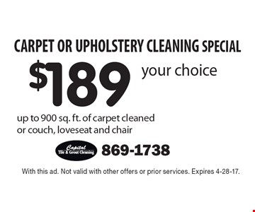 CARPET OR UPHOLSTERY CLEANING SPECIAL $189 your choice up to 900 sq. ft. of carpet cleaned or couch, loveseat and chair. With this ad. Not valid with other offers or prior services. Expires 4-28-17.