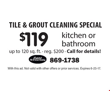 TILE & GROUT CLEANING SPECIAL $119 kitchen or bathroom up to 120 sq. ft. - reg. $200 - Call for details!. With this ad. Not valid with other offers or prior services. Expires 6-23-17.