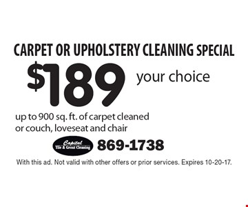 Carpet or Upholstery Cleaning Special! $189 your choice up to 900 sq. ft. of carpet cleaned or couch, loveseat and chair. With this ad. Not valid with other offers or prior services. Expires 10-20-17.