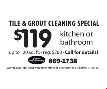 Tile & Grout Cleaning Special! $119 kitchen or bathroom up to 120 sq. ft. - reg. $200 - Call for details!. With this ad. Not valid with other offers or prior services. Expires 10-20-17.