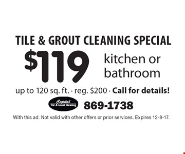TILE & GROUT CLEANING SPECIAL $119 kitchen or bathroom up to 120 sq. ft. - reg. $200 - Call for details!. With this ad. Not valid with other offers or prior services. Expires 12-8-17.