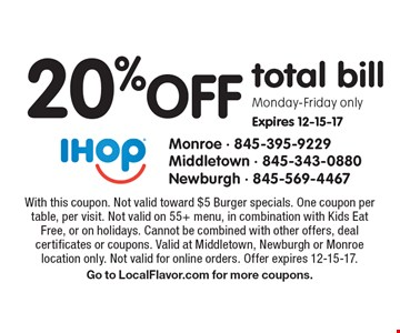 20%off total bill Monday-Friday only. Expires 12-15-17. With this coupon. Not valid toward $5 Burger specials. One coupon per table, per visit. Not valid on 55+ menu, in combination with Kids Eat Free, or on holidays. Cannot be combined with other offers, deal certificates or coupons. Valid at Middletown, Newburgh or Monroe location only. Not valid for online orders. Offer expires 12-15-17. Go to LocalFlavor.com for more coupons.