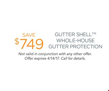 Save $749 Gutter Shell Whole-House Gutter Protection. Not valid in conjunction with any other offer. Offer expires 4/14/17. Call for details.