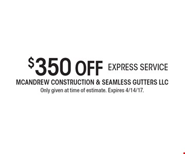 $350 off express service. Only given at time of estimate. Expires 4/14/17.
