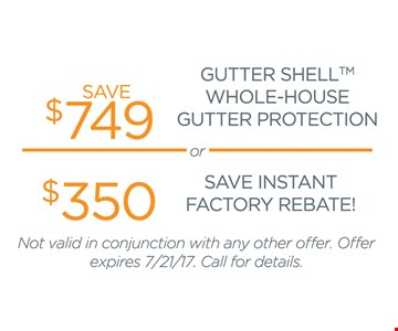 Save $749 Gutter Shell Whole-House Gutter Protection OR $350 Save Instant Factory Rebate! Not valid in conjunction with any other offer. Offer expires 7/21/17. Call for details.