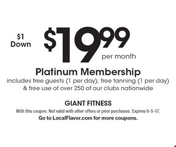 $19.99 per month Platinum Membership includes free guests (1 per day), free tanning (1 per day) & free use of over 250 of our clubs nationwide. $1 Down. With this coupon. Not valid with other offers or prior purchases. Expires 6-5-17. Go to LocalFlavor.com for more coupons.