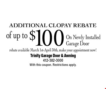 Additional CLOPAY Rebate of up to $100 On Newly Installed Garage Door rebate available March 1st-April 30th, make your appointment now!. With this coupon. Restrictions apply.