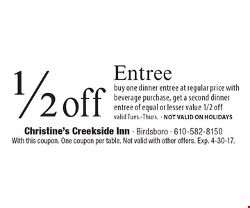 1/2 off Entree buy one dinner entree at regular price with beverage purchase, get a second dinner entree of equal or lesser value 1/2 off. Valid Tues.-Thurs.- NOT VALID ON HOLIDAYS. With this coupon. One coupon per table. Not valid with other offers. Exp. 4-30-17.