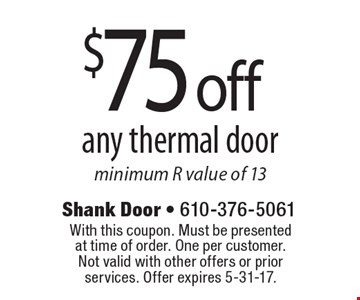 $75 off any thermal door. Minimum R value of 13. With this coupon. Must be presented at time of order. One per customer. Not valid with other offers or prior services. Offer expires 5-31-17.