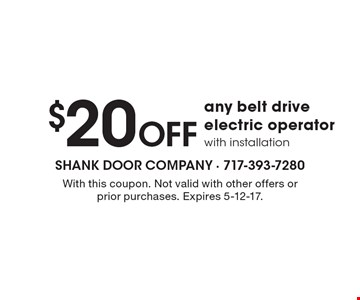 $20 off any belt drive electric operator with installation. With this coupon. Not valid with other offers or prior purchases. Expires 5-12-17.
