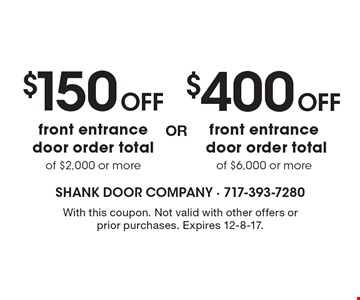 $400 OFF front entrance door order total of $6,000 or more OR $150 OFF front entrance door order total of $2,000 or more. With this coupon. Not valid with other offers or prior purchases. Expires 12-8-17.