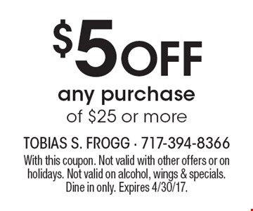 $5 off any purchase of $25 or more. With this coupon. Not valid with other offers or on holidays. Not valid on alcohol, wings & specials. Dine in only. Expires 4/30/17.