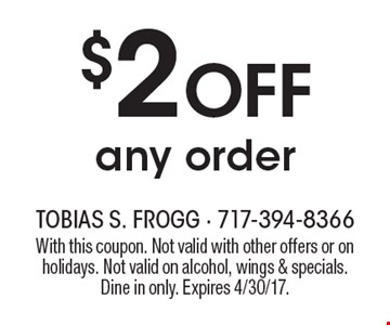 $2 off any order. With this coupon. Not valid with other offers or on holidays. Not valid on alcohol, wings & specials. Dine in only. Expires 4/30/17.