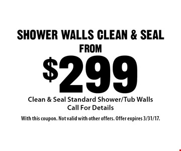 From $299 Shower Walls Clean & Seal. Clean & Seal Standard Shower/Tub Walls. Call For Details. With this coupon. Not valid with other offers. Offer expires 3/31/17.