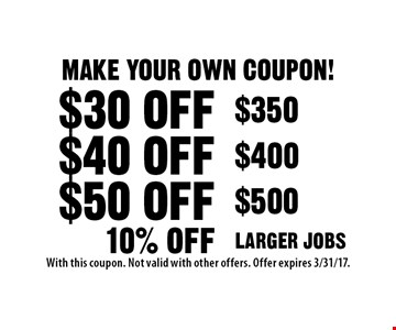 Make Your Own Coupon! $30 off $350 OR $40 off $400 OR $50 off $500 OR 10% off Larger Jobs. With this coupon. Not valid with other offers. Offer expires 3/31/17.