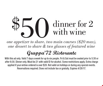 $50 dinner for 2 with wine. One appetizer to share, two main courses ($20 max), one dessert to share & two glasses of featured wine. With this ad only. Valid 7 days a week for up to six people. Fri & Sat must be seated prior to 5:30 or after 8:30. Dinner only. Must be 21 with valid ID for alcohol. Some restrictions apply. Extra charge applied if your entree ordered is over $20. Not valid on holidays or during any special events. Reservations required. Does not include tax or gratuity. Expires 4/28/17.