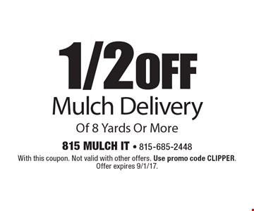 1/2 off Mulch Delivery Of 8 Yards Or More. With this coupon. Not valid with other offers. Use promo code CLIPPER. Offer expires 9/1/17.