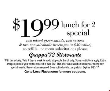 $19.99 lunch for 2 special. Two mixed green salads, two entrees & two non-alcoholic beverages (a $30 value) no refills, no menu substitutions please. With this ad only. Valid 7 days a week for up to six people. Lunch only. Some restrictions apply. Extra charge applied if your entree ordered is over $12. This offer is not valid on holidays or during any special events. Reservations required. Does not include tax or gratuity. Expires 8/25/17. Go to LocalFlavor.com for more coupons.