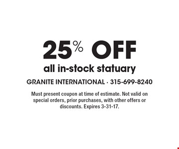 25% off all in-stock statuary. Must present coupon at time of estimate. Not valid on special orders, prior purchases, with other offers or discounts. Expires 3-31-17.