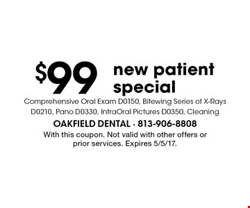 $99 new patient special. Comprehensive Oral Exam D0150, Bitewing Series of X-Rays D0210, Pano D0330, IntraOral Pictures D0350, Cleaning. With this coupon. Not valid with other offers or prior services. Expires 5/5/17.
