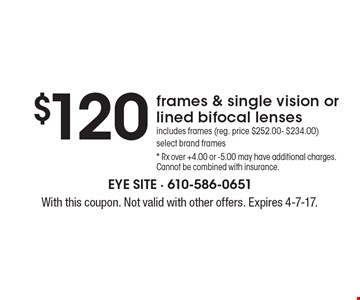$120 frames & single vision or lined bifocal lenses. Includes frames (reg. price $252.00- $234.00). Select brand frames.* Rx over +4.00 or -5.00 may have additional charges. Cannot be combined with insurance. With this coupon. Not valid with other offers. Expires 4-7-17.