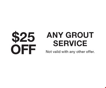 $25 Off Any Grout Service. Not valid with any other offer.