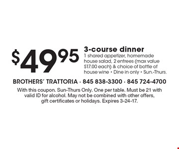 $49.95 3-course dinner. 1 shared appetizer, homemade house salad, 2 entrees (max value $17.00 each) & choice of bottle of house wine - Dine in only - Sun.-Thurs. With this coupon. Sun-Thurs Only. One per table. Must be 21with valid ID for alcohol. May not be combined with other offers, gift certificates or holidays. Expires 3-24-17.