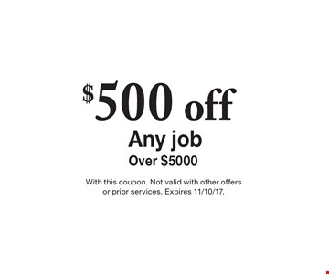 Any interior or exterior work! $500 off Any job Over $5000. With this coupon. Not valid with other offers or prior services. Expires 11/10/17.