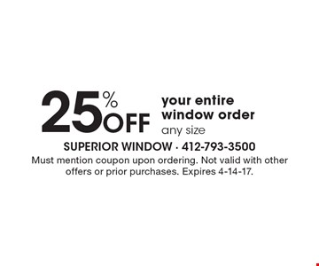25% Off your entire window order. Any size. Must mention coupon upon ordering. Not valid with other offers or prior purchases. Expires 4-14-17.