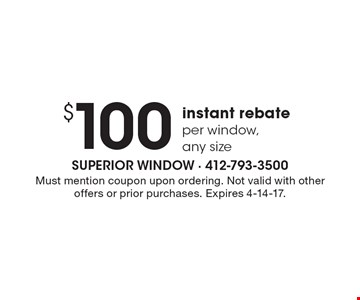 $100 instant rebate. Per window, any size. Must mention coupon upon ordering. Not valid with other offers or prior purchases. Expires 4-14-17.