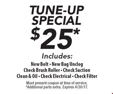 TUNE-UP SPECIAL $25*. New Belt, New Bag Unclog, Check Brush Roller,  Check Suction, Clean & Oil, Check Electrical, Check Filter. Must present coupon at time of service. *Additional parts extra. Expires 4/30/17.