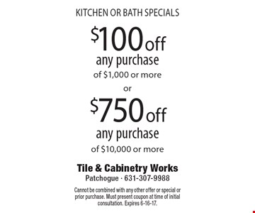 KITCHEN OR BATH SPECIALS $100 off any purchase of $1,000 or more. $750 off any purchase of $10,000 or more. Cannot be combined with any other offer or special or prior purchase. Must present coupon at time of initial consultation. Expires 6-16-17.