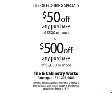 TILE OR FLOORING SPECIALS. $50 off any purchase of $500 or more OR $500 off any purchase of $5,000 or more. Cannot be combined with any other offer or special or prior purchase. Must present coupon at time of initial consultation. Expires 9-15-17.