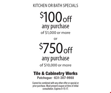 KITCHEN OR BATH SPECIALS. $100 off any purchase of $1,000 or more OR $750 off any purchase of $10,000 or more. Cannot be combined with any other offer or special or prior purchase. Must present coupon at time of initial consultation. Expires 9-15-17.