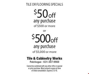 Tile or flooring specials. $50 off any purchase of $500 or more. $500 off any purchase of $5,000 or more. Cannot be combined with any other offer or special or prior purchase. Must present coupon at time of initial consultation. Expires 2-2-18.