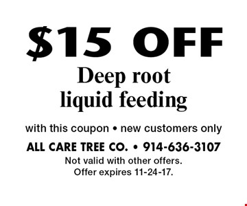 $15 OFF Deep root liquid feeding. With this coupon. New customers only. Not valid with other offers. Offer expires 11-24-17.