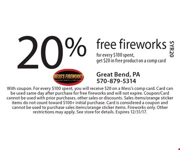 20% free fireworks for every $100 spent, get $20 in free product on a comp card. With coupon. For every $100 spent, you will receive $20 on a Mess's comp card. Card can be used same day after purchase for free fireworks and will not expire. Coupon/Card cannot be used with prior purchases, other sales or discounts. Sales items/orange sticker items do not count toward $100+ initial purchase. Card is considered a coupon and cannot be used to purchase sales items/orange sticker items. Fireworks only. Other restrictions may apply. See store for details. Expires 12/31/17.