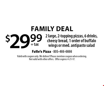 Family Deal $29.99 +tax. 2 large, 2-topping pizzas, 6 drinks, cheesy bread, 1 order of buffalo wings or med. antipasto salad. Valid with coupon only. We deliver! Please mention coupon when ordering. Not valid with other offers. Offer expires 4-21-17.