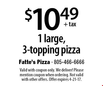 $10.49 +tax1 large, 3-topping pizza. Valid with coupon only. We deliver! Please mention coupon when ordering. Not valid with other offers. Offer expires 4-21-17.