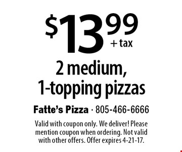 $13.99 +tax 2 medium,1-topping pizzas. Valid with coupon only. We deliver! Please mention coupon when ordering. Not valid with other offers. Offer expires 4-21-17.