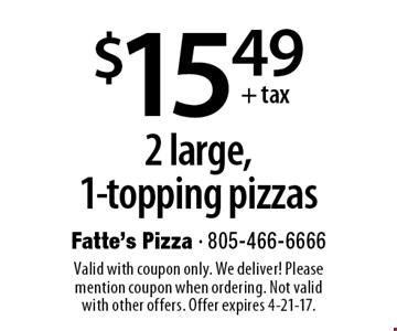 $15.49 + tax 2 large,1-topping pizzas. Valid with coupon only. We deliver! Please mention coupon when ordering. Not valid with other offers. Offer expires 4-21-17.