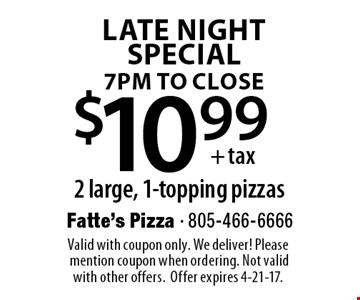 late night special7pm to close $10.99+ tax2 large, 1-topping pizzas. Valid with coupon only. We deliver! Please mention coupon when ordering. Not valid with other offers. Offer expires 4-21-17.