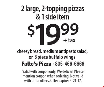 $19.99 + tax cheesy bread, medium antipasto salad, or 8 piece buffalo wings 2 large, 2-topping pizzas & 1 side item. Valid with coupon only. We deliver! Please mention coupon when ordering. Not valid with other offers. Offer expires 4-21-17.