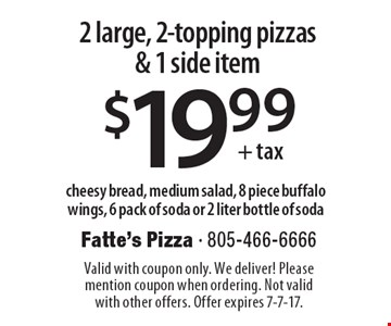 $19.99+tax 2 large, 2-topping pizzas & 1 side item. Cheesy bread, medium salad, 8 piece buffalo wings, 6 pack of soda or 2 liter bottle of soda. Valid with coupon only. We deliver! Please mention coupon when ordering. Not valid with other offers. Offer expires 7-7-17.